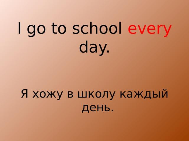 I go to school every day. Я хожу в школу каждый день.