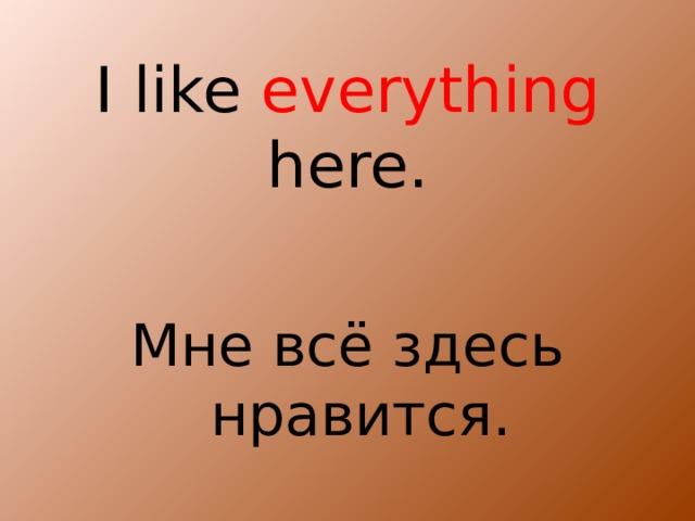 I like everything here. Мне всё здесь нравится.