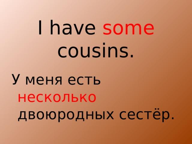 I have some cousins. У меня есть несколько двоюродных сестёр.