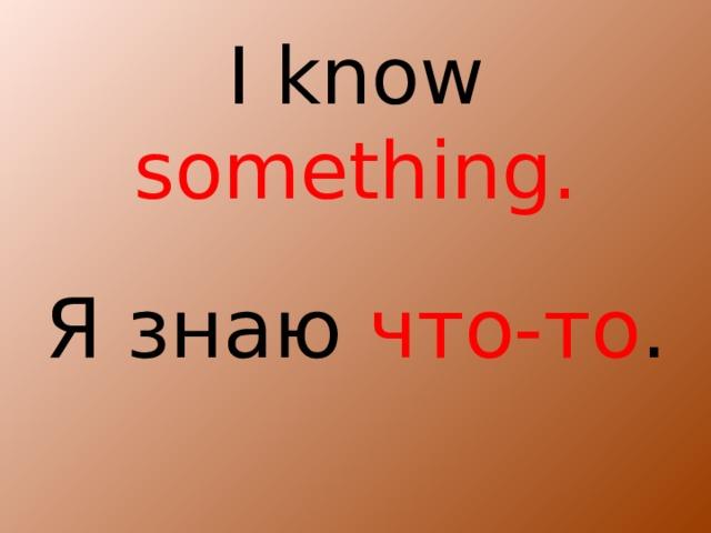 I know something. Я знаю что-то .