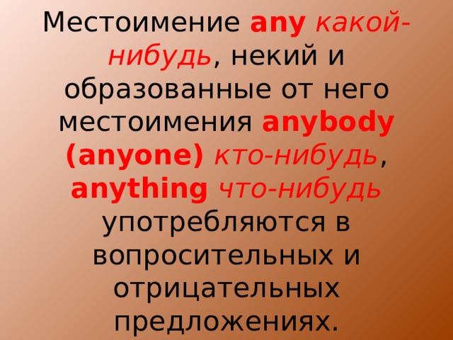 Местоимение any  какой-нибудь , некий и образованные от него местоимения anybody  (anyone) кто-нибудь , anything  что-нибудь употребляются в вопросительных и отрицательных предложениях.