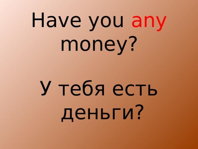 Have you any money? У тебя есть деньги?