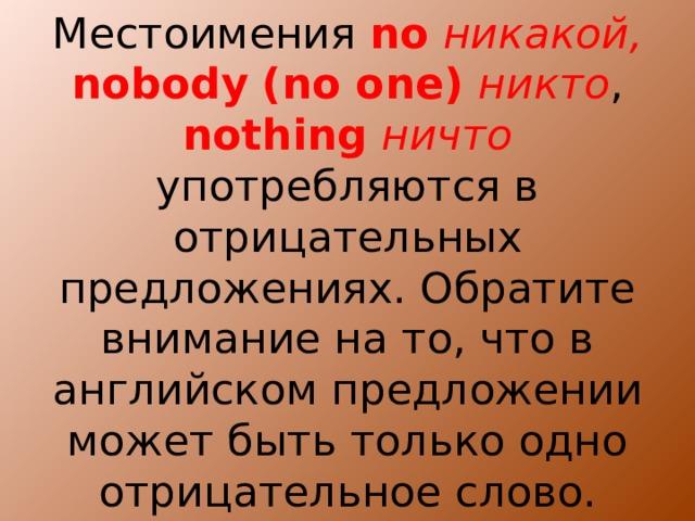 Местоимения no  никакой, nobody  (no one) никто , nothing  ничто употребляются в отрицательных предложениях. Обратите внимание на то, что в английском предложении может быть только одно отрицательное слово.