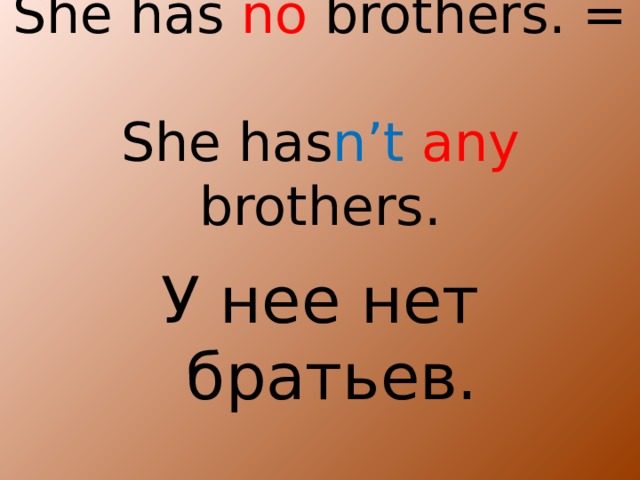 She has no brothers. =  She has n't  any brothers. У нее нет братьев.
