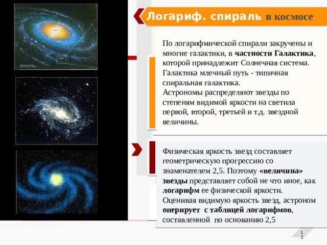 Логариф. спираль в космосе По логарифмической спирали закручены и многие галактики, в частности Галактика , которой принадлежит Солнечная система.  Галактика млечный путь - типичная спиральная галактика. Астрономы распределяют звезды по степеням видимой яркости на светила первой, второй, третьей и т.д. звездной величины.   Физическая яркость звезд составляет геометрическую прогрессию со знаменателем 2,5. Поэтому «величина» звезды представляет собой не что иное, как логарифм ее физической яркости. Оценивая видимую яркость звезд, астроном оперирует с таблицей логарифмов , составленной по основанию 2,5  1 1