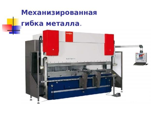 Механизированная гибка  металла .