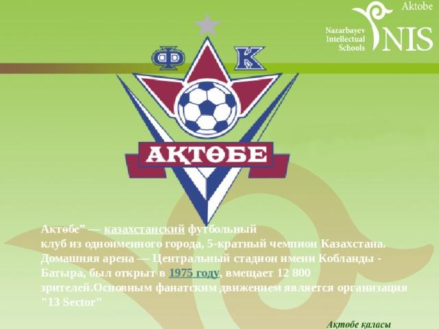 """Ақтөбе""""— казахстанский футбольный клубизодноименногогорода, 5-кратный чемпионКазахстана. Домашняя арена—Центральный стадионимени Кобланды - Батыра, был открыт в 1975году , вмещает 12 800 зрителей.Основным фанатским движением является организация"""