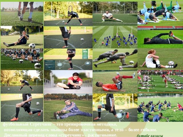 футбольный Стретчинг – это тренировочная методика,  позволяющая сделать мышцы более эластичными, а тело – более гибким.  Дословный перевод слова «стретчинг» - растягивание.