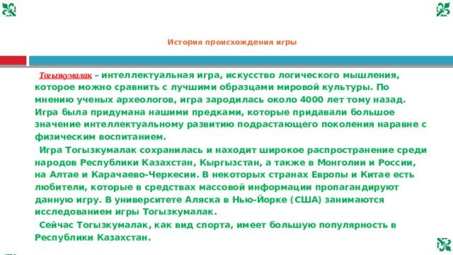 История происхождения игры  Тогызкумалак  – интеллектуальная игра, искусство логического мышления, которое можно сравнить с лучшими образцами мировой культуры. По мнению ученых археологов, игра зародилась около 4000 лет тому назад. Игра была придумана нашими предками, которые придавали большое значение интеллектуальному развитию подрастающего поколения наравне с физическим воспитанием.  Игра Тогызкумалак сохранилась и находит широкое распространение среди народов Республики Казахстан, Кыргызстан, а также в Монголии и России, на Алтае и Карачаево-Черкесии. В некоторых странах Европы и Китае есть любители, которые в средствах массовой информации пропагандируют данную игру. В университете Аляска в Нью-Йорке (США) занимаются исследованием игры Тогызкумалак.  Сейчас Тогызкумалак, как вид спорта, имеет большую популярность в Республики Казахстан.