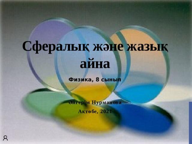 Сфералық және жазық айна Физика, 8 сынып Әйгерім Нурманова Ақтөбе, 2021