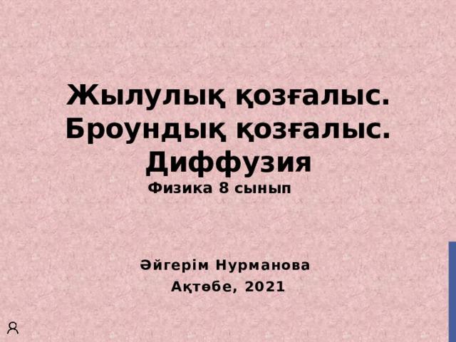Жылулық қозғалыс. Броундық қозғалыс. Диффузия Физика 8 сынып  Әйгерім Нурманова Ақтөбе, 2021