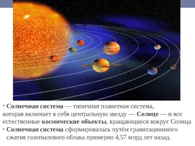 Солнечная система — типичная планетная система, которая включает в себя центральную звезду— Солнце — и все естественные космические объекты , вращающиеся вокруг Солнца Солнечная система сформировалась путёмгравитационного сжатиягазопылевого облака примерно 4,57млрд лет назад.