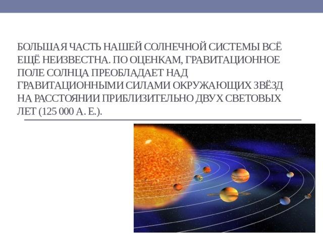 Большая часть нашей Солнечной системы всё ещё неизвестна. По оценкам, гравитационное поле Солнца преобладает над гравитационными силами окружающих звёзд на расстоянии приблизительно двух световых лет (125 000 а. е.).