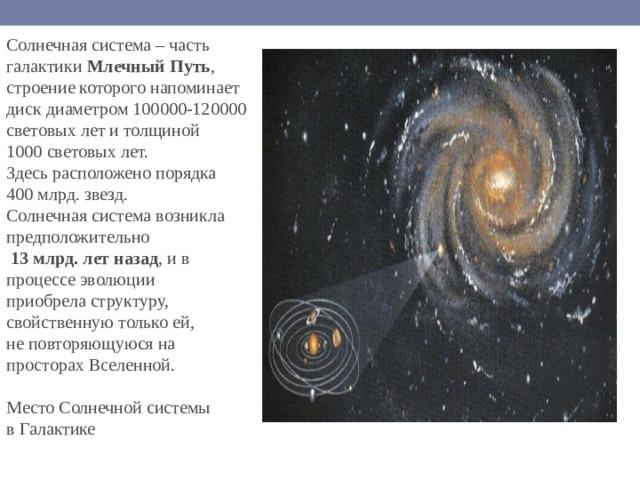 Солнечная система – часть галактики Млечный Путь , строение которого напоминает диск диаметром 100000-120000 световых лет и толщиной 1000 световых лет. Здесь расположено порядка 400 млрд. звезд. Солнечная система возникла предположительно  13 млрд. лет назад , и в процессе эволюции приобрела структуру, свойственную только ей, не повторяющуюся на просторах Вселенной. Место Солнечной системы в Галактике