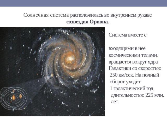 Солнечная система расположилась во внутреннем рукаве  созвездия Ориона .   Система вместе с  входящими в нее  космическими телами,  вращается вокруг ядра  Галактики со скоростью  250 км/сек. На полный  оборот уходит  1 галактический год  длительностью 225 млн.  лет