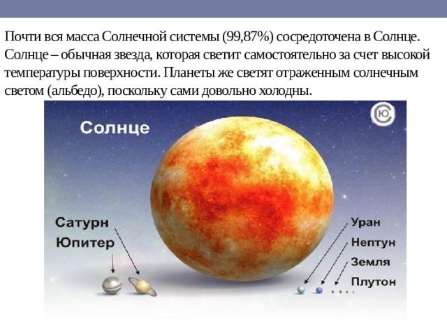 Почти вся масса Солнечной системы (99,87%) сосредоточена в Солнце.  Солнце – обычная звезда, которая светит самостоятельно за счет высокой температуры поверхности. Планеты же светят отраженным солнечным светом (альбедо), поскольку сами довольно холодны.
