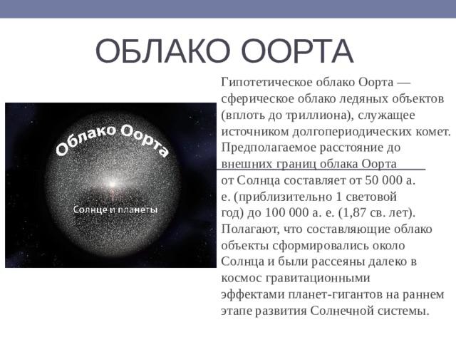 Облако оорта Гипотетическое облако Оорта— сферическое облако ледяных объектов (вплоть до триллиона), служащее источником долгопериодическихкомет. Предполагаемое расстояние до внешних границ облака Оорта отСолнцасоставляетот50 000 а. е.(приблизительно 1световой год)до100 000 а. е.(1,87 св. лет).  Полагают, что составляющие облако объекты сформировались около Солнца и были рассеяны далеко в космос гравитационными эффектамипланет-гигантовна раннем этапе развития Солнечной системы.