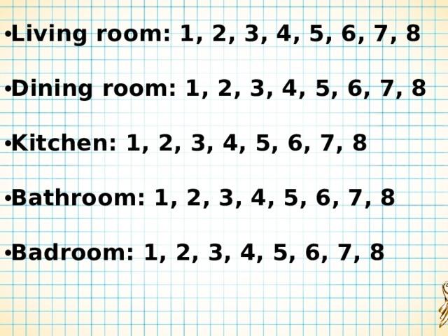 Living room: 1, 2, 3, 4, 5, 6, 7, 8  Dining room: 1, 2, 3, 4, 5, 6, 7, 8  Kitchen: 1, 2, 3, 4, 5, 6, 7, 8  Bathroom: 1, 2, 3, 4, 5, 6, 7, 8  Badroom: 1, 2, 3, 4, 5, 6, 7, 8