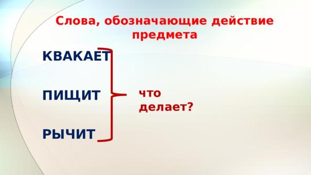 Слова, обозначающие действие предмета КВАКАЕТ  ПИЩИТ  РЫЧИТ что делает?