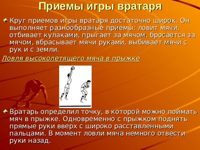 Приемы игры вратаря   Круг приемов игры вратаря достаточно широк. Он выполняет разнообразные приемы: ловит мячи, отбивает кулаками, прыгает за мячом, бросается за мячом, вбрасывает мячи руками, выбивает мячи с рук и с земли. Ловля высоколетящего мяча в прыжке