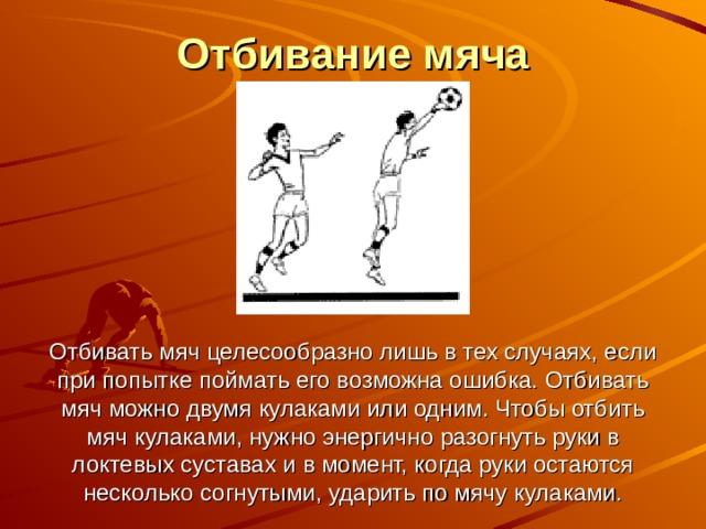 Отбивание мяча       Отбивать мяч целесообразно лишь в тех случаях, если при попытке поймать его возможна ошибка. Отбивать мяч можно двумя кулаками или одним. Чтобы отбить мяч кулаками, нужно энергично разогнуть руки в локтевых суставах и в момент, когда руки остаются несколько согнутыми, ударить по мячу кулаками.