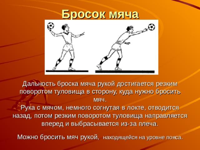 Бросок мяча      Дальность броска мяча рукой достигается резким поворотом туловища в сторону, куда нужно бросить мяч.  Рука с мячом, немного согнутая в локте, отводится назад, потом резким поворотом туловища направляется вперед и выбрасывается из-за плеча.  Можно бросить мяч рукой,  находящейся на уровне пояса.