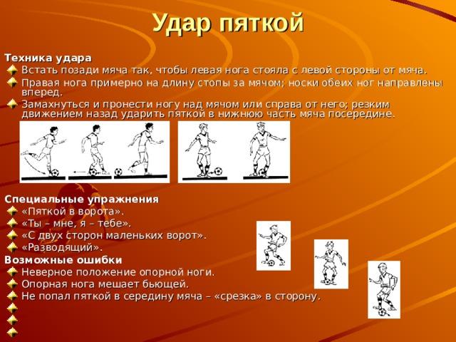 Удар пяткой  Техника удара Встать позади мяча так, чтобы левая нога стояла с левой стороны от мяча. Правая нога примерно на длину стопы за мячом; носки обеих ног направлены вперед. Замахнуться и пронести ногу над мячом или справа от него; резким движением назад ударить пяткой в нижнюю часть мяча посередине.       Специальные упражнения «Пяткой в ворота». «Ты – мне, я – тебе». «С двух сторон маленьких ворот». «Разводящий». Возможные ошибки