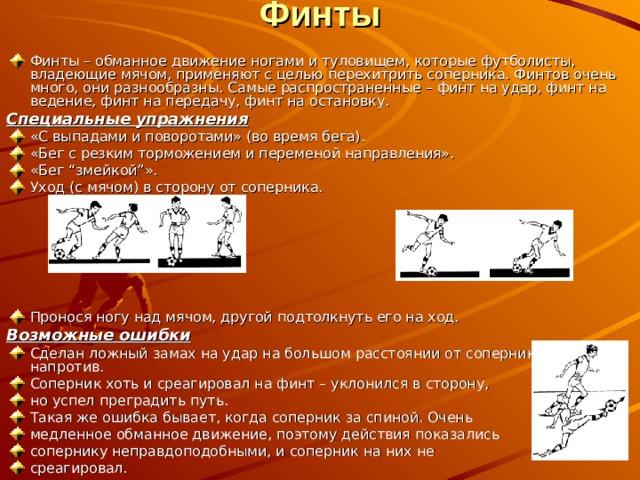 """Финты   Финты – обманное движение ногами и туловищем, которые футболисты, владеющие мячом, применяют с целью перехитрить соперника. Финтов очень много, они разнообразны. Самые распространенные – финт на удар, финт на ведение, финт на передачу, финт на остановку. Специальные упражнения «С выпадами и поворотами» (во время бега). «Бег с резким торможением и переменой направления». «Бег """"змейкой""""». Уход (с мячом) в сторону от соперника.   Пронося ногу над мячом, другой подтолкнуть его на ход. Возможные ошибки"""