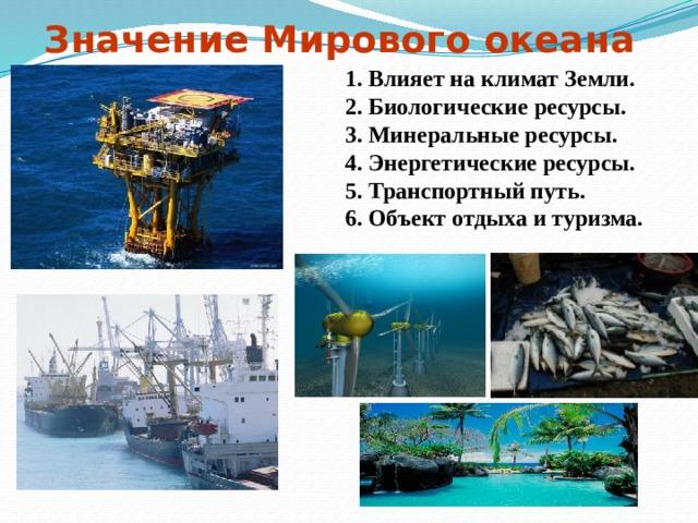 Значение Мирового океана 1. Влияет на климат Земли. 2. Биологические ресурсы. 3. Минеральные ресурсы. 4. Энергетические ресурсы. 5. Транспортный путь. 6. Объект отдыха и туризма.