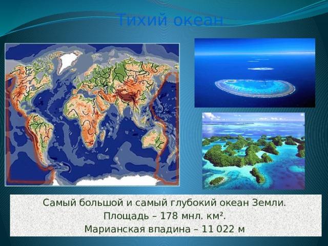 Тихий океан Самый большой и самый глубокий океан Земли. Площадь – 178 мнл. км ². Марианская впадина – 11 022 м