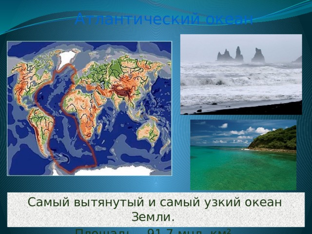Атлантический океан Самый вытянутый и самый узкий океан Земли. Площадь – 91,7 мнл. км ².