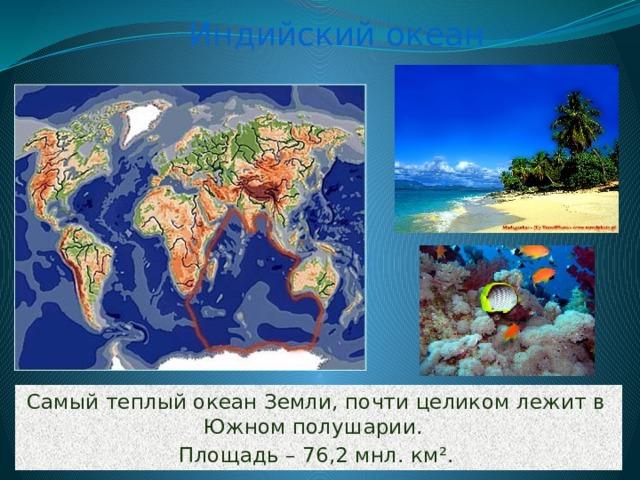 Индийский океан Самый теплый океан Земли, почти целиком лежит в Южном полушарии. Площадь – 76,2 мнл. км ².