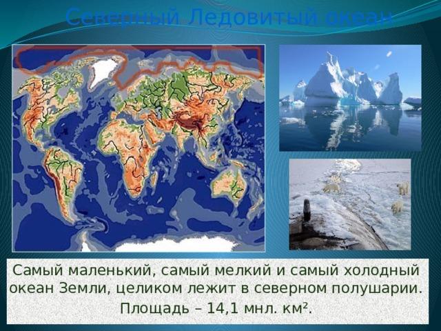 Северный Ледовитый океан Самый маленький, самый мелкий и самый холодный океан Земли, целиком лежит в северном полушарии. Площадь – 14,1 мнл. км ².