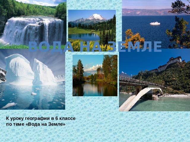 Вода на Земле К уроку географии в 6 классе по теме «Вода на Земле»