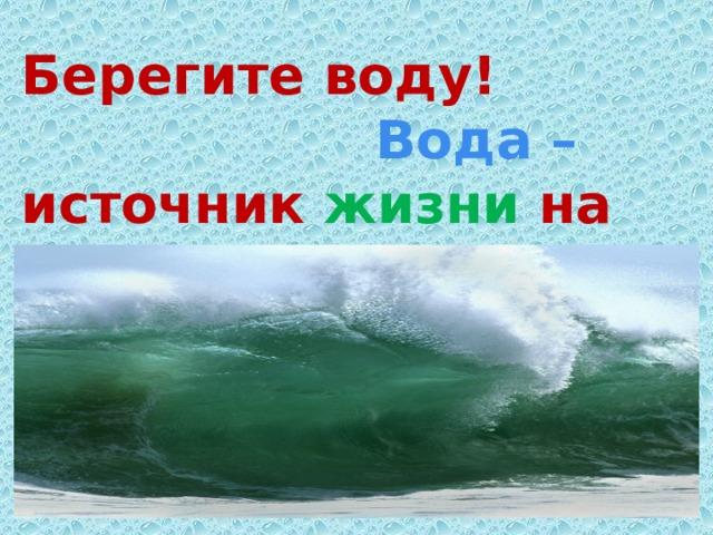 Берегите воду!  Вода – источник жизни на Земле!