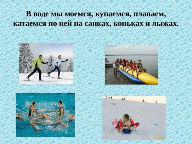 В воде мы моемся, купаемся, плаваем, катаемся по ней на санках, коньках и лыжах.