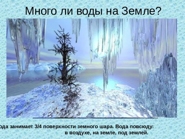 Много ли воды на Земле? Вода занимает 3/4 поверхности земного шара. Вода повсюду: в воздухе, на земле, под землей.