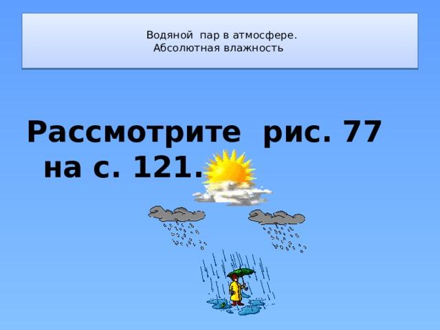 Водяной пар в атмосфере.  Абсолютная влажность   Рассмотрите рис. 77 на с. 121.