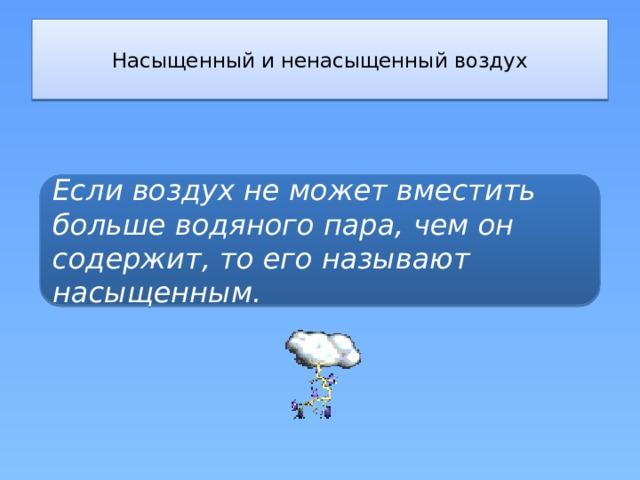 Насыщенный и ненасыщенный воздух   Если воздух не может вместить больше водяного пара, чем он содержит, то его называют насыщенным.