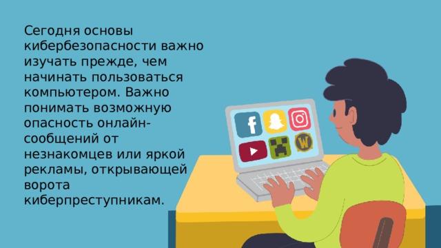 Сегодня основы кибербезопасности важно изучать прежде, чем начинать пользоваться компьютером. Важно понимать возможную опасность онлайн-сообщений от незнакомцев или яркой рекламы, открывающей ворота киберпреступникам.