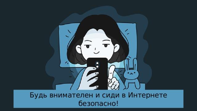 Будь внимателен и сиди в Интернете безопасно!