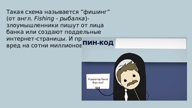 """Такая схема называется """"фишинг"""" (от англ. Fishing - рыбалка )- злоумышленники пишут от лица банка или создают поддельные интернет-страницы. И причиняют вред на сотни миллионов рублей!"""