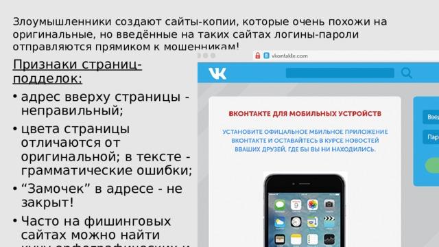 Злоумышленники создают сайты-копии, которые очень похожи на оригинальные, но введённые на таких сайтах логины-пароли отправляются прямиком к мошенникам! Признаки страниц-подделок: