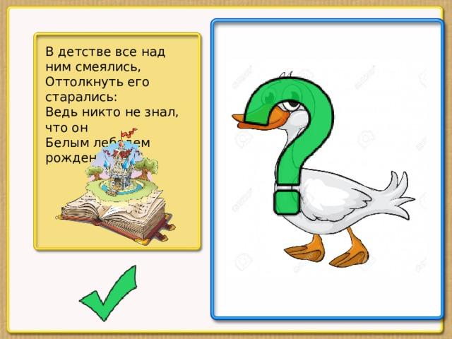 В детстве все над ним смеялись,  Оттолкнуть его старались:  Ведь никто не знал, что он  Белым лебедем рожден.