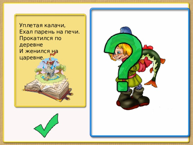 Уплетая калачи, Ехал парень на печи. Прокатился по деревне И женился на царевне.