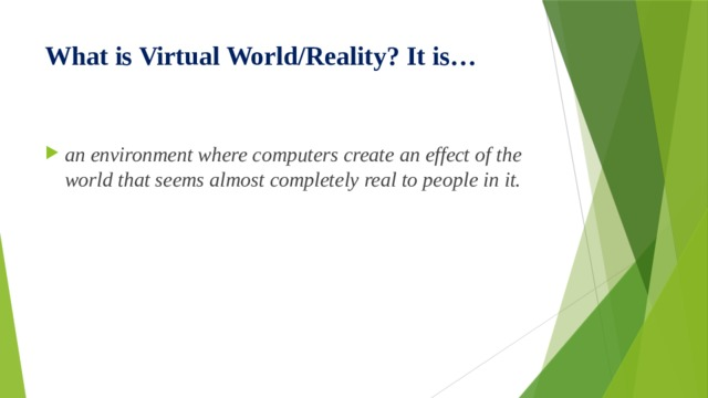 What is Virtual World/Reality? It is…  an environment where computers create an effect of the world that seems almost completely real to people in it.