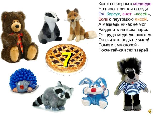Как-то вечером к медведю На пирог пришли соседи: Ёж , барсук , енот , « косой », Волк с плутовкою лисой . А медведь никак не мог Разделить на всех пирог. От труда медведь вспотел- Он считать ведь не умел! Помоги ему скорей - Посчитай-ка всех зверей. 7