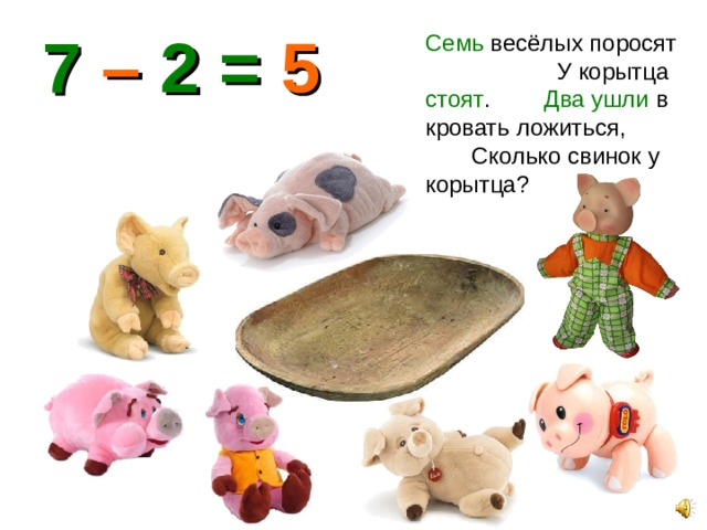 7 – 2 = 5 Семь весёлых поросят У корытца стоят . Два ушли в кровать ложиться, Сколько свинок у корытца?
