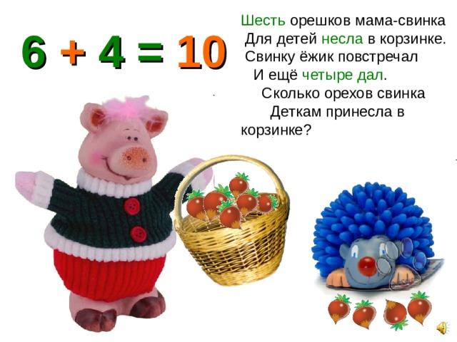 Шесть орешков мама-свинка Для детей несла в корзинке. Свинку ёжик повстречал И ещё четыре дал . Сколько орехов свинка Деткам принесла в корзинке? 6 + 4 = 10