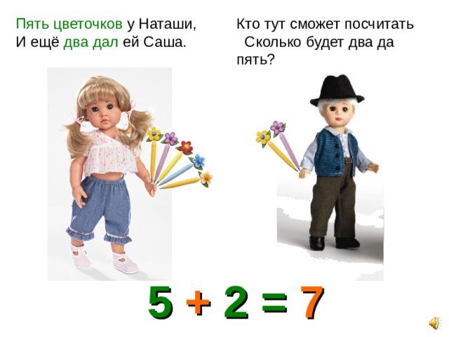Пять цветочков у Наташи, И ещё два дал ей Саша. Кто тут сможет посчитать Сколько будет два да пять? 5 + 2 = 7